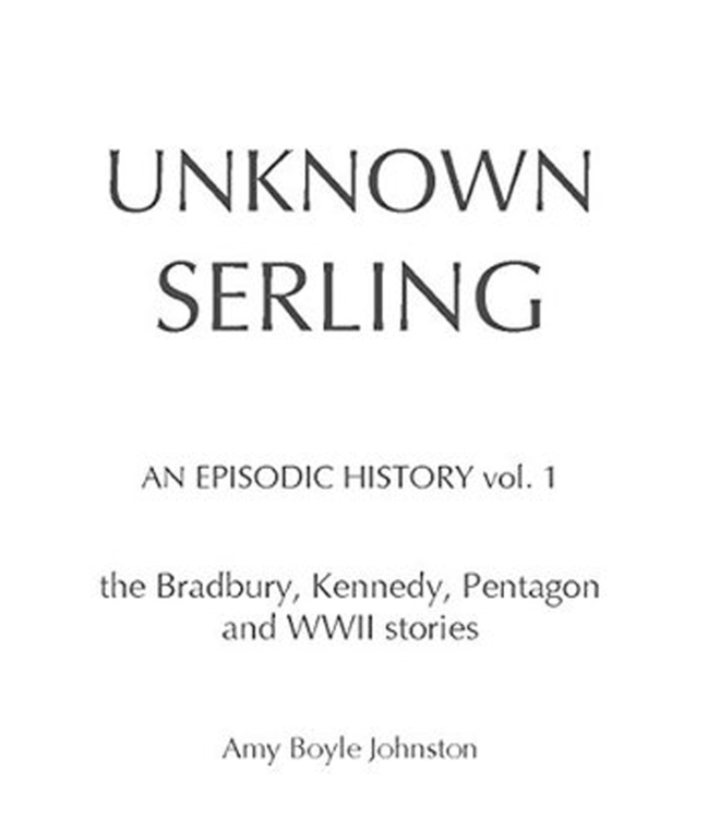 """Amy Boyle Johnston, """"UNKNOWN SERLING: An Episodic History, Vol.1: the Bradbury, Kennedy, Pentagon and WWII stories"""""""