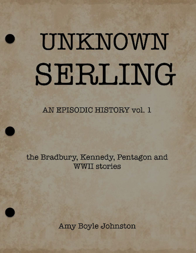 "Amy Boyle Johnston, ""UNKNOWN SERLING: An Episodic History, Vol.1: the Bradbury, Kennedy, Pentagon and WWII stories"""